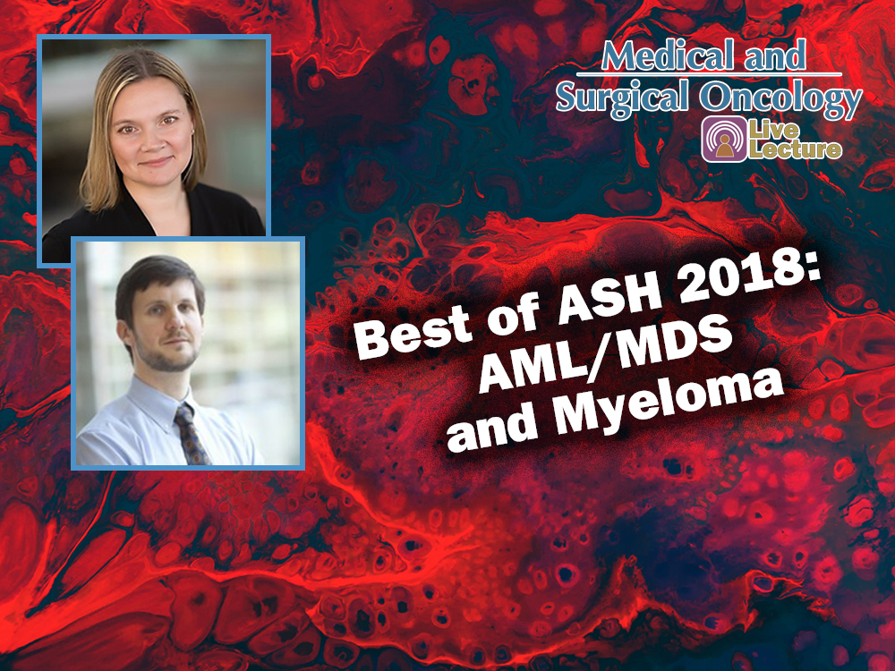 Best of ASH 2018: AML/MDS and Myeloma – Brandi Reeves, MD, and Matthew Foster, MD — Wednesday, January 23rd at Noon (Medical and Surgical Oncology Lecture)