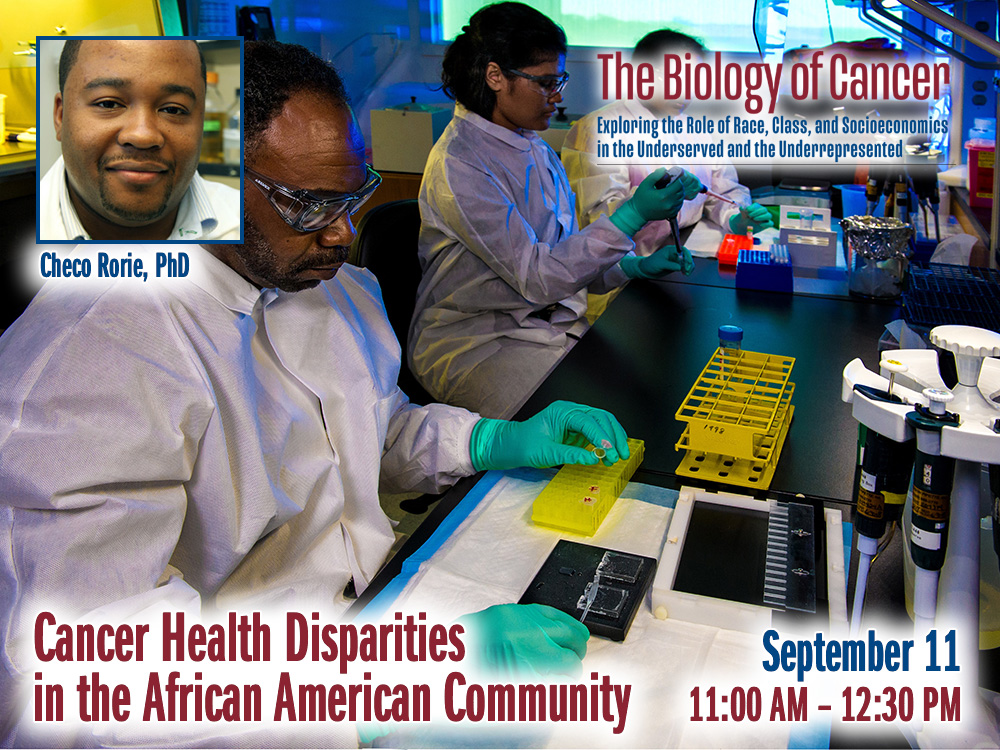 Cancer Health Disparities in the African American Community – Checo Rorie, PhD — Friday, September 11th – 11:30 AM to 12:30 PM – The Biology of Cancer Lecture