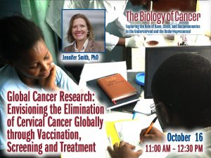 Global Cancer Research: Envisioning the Elimination of Cervical Cancer Globally through Vaccination, Screening and Treatment – Jennifer Smith, PhD — Friday, October 16th – 11:30 AM to 12:30 PM – The Biology of Cancer Lecture