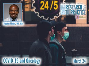 COVID-19 and Oncology – Stephen Kimani, MD, MSc — Wednesday, March 24th at Noon (Research to Practice)